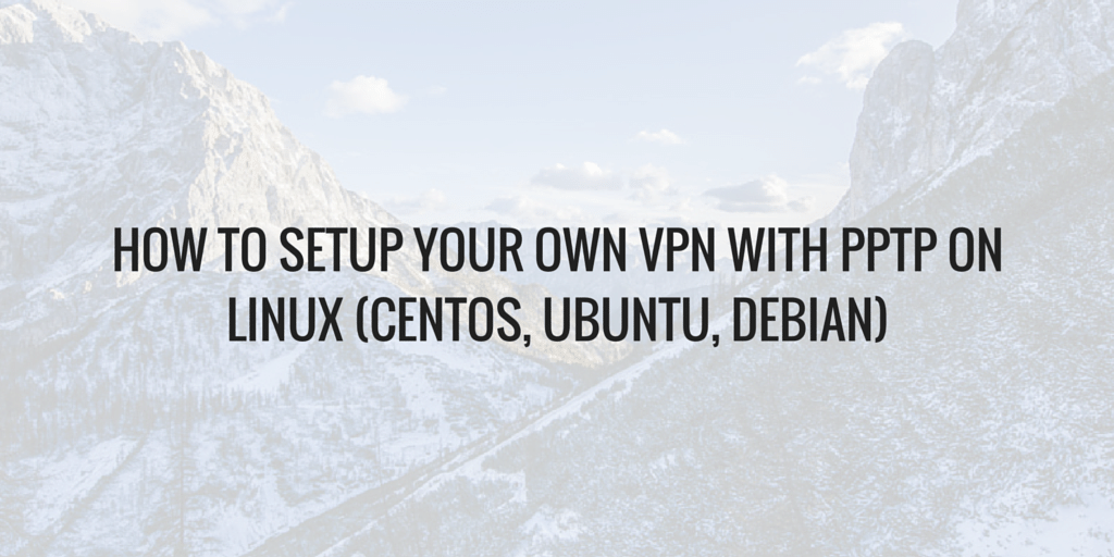 How To Setup Your Own VPN With PPTP on Linux (CentOS, Ubuntu, Debian) Written on Mountain Background