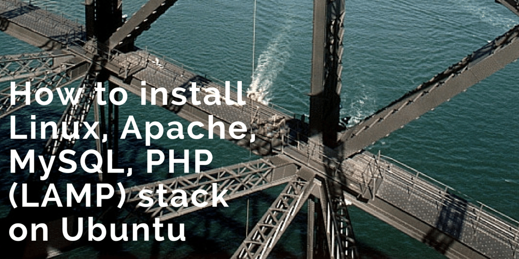 How To Install Linux, Apache, MySQL, PHP (LAMP) stack on Ubuntu Written on Bridge Background