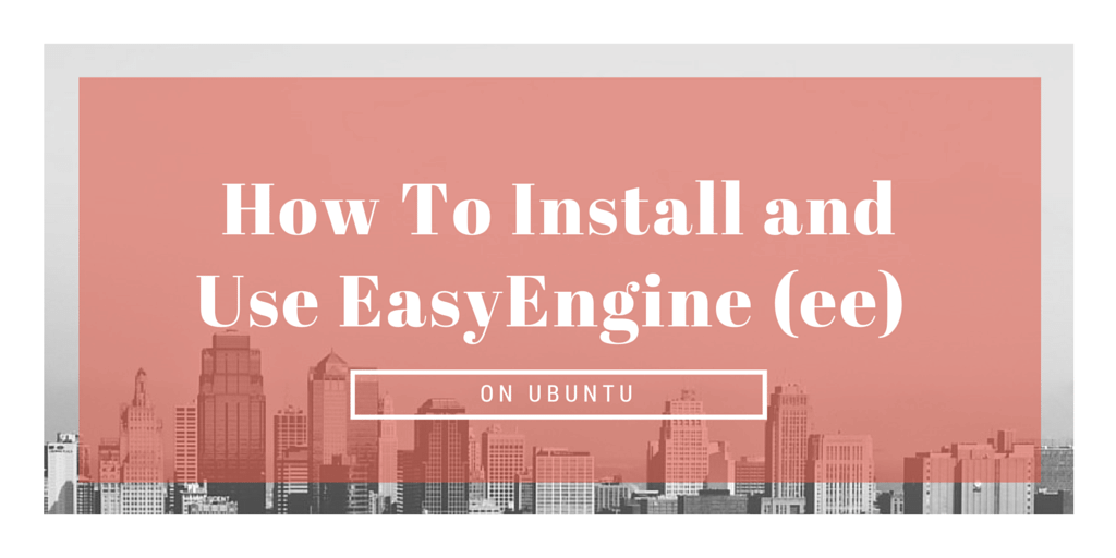 How To Install and Use EasyEngine (ee) on Ubuntu Written on Cityscape Background