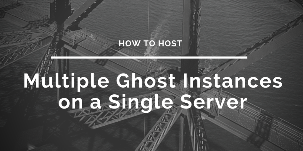 How to host multiple Ghost instances on a single server2 Written on Bridge Background