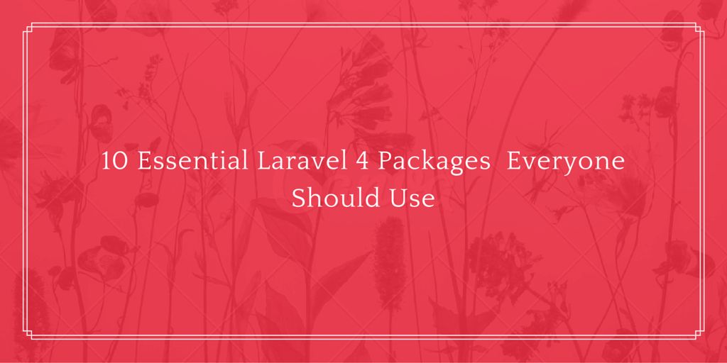 10 Essential Laravel 4 Packages Everyone Should Use Written on Red Floral Background