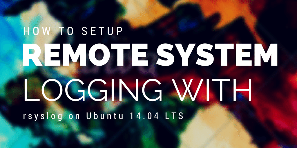 How to Setup Remote System Logging with rsyslog on Ubuntu 14.04 LTS Written in Colorful Background