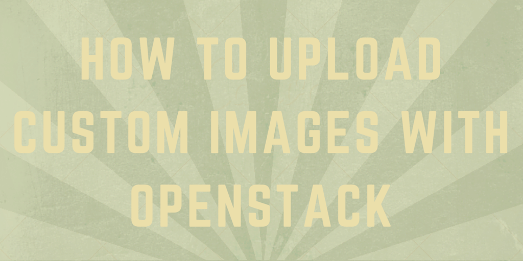How to Upload Custom Images with OpenStack Written on Stripes Background