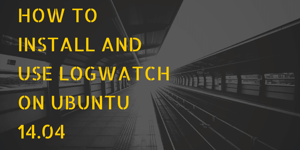 How to install and use Logwatch on Ubuntu 14.04 Written on Train Tracks Background