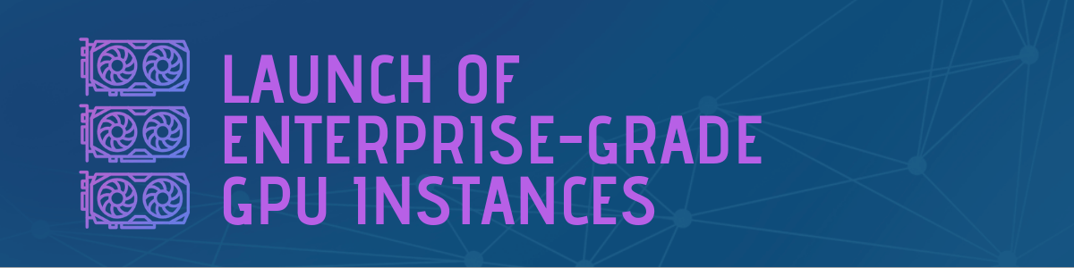 Launch of Enterprise-Grade GPU Instances