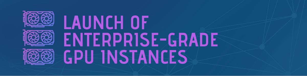 Launch of Enterprise-Grade GPU Instances