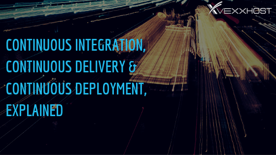 Continuous Integration, Continuous Delivery& Continuous Deployment, Explained