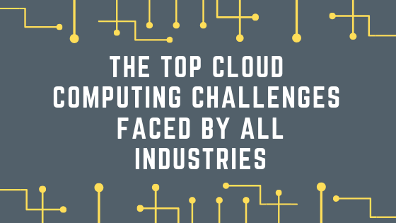 The top cloud computing challenges faced by all industries