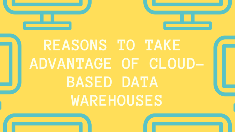 REASONS TO TAKE ADVANTAGE OF CLOUD-BASED DATA WAREHOUSES