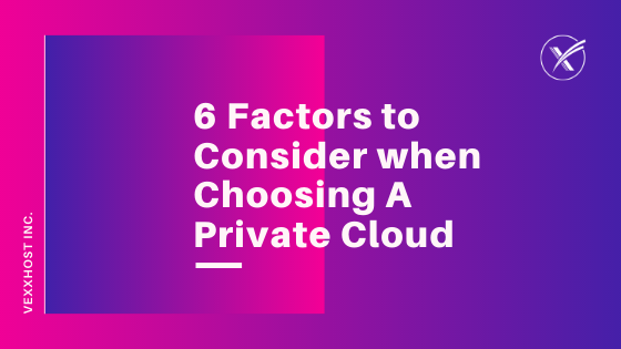 6 Factors to Consider When Choosing A Private Cloud