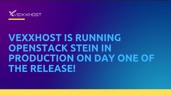 VEXXHOST is running openstack stein in production on day one of the release