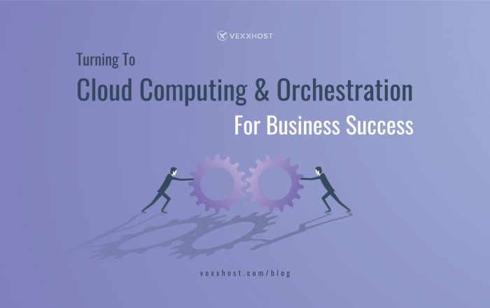 Turning To Cloud Computing and Orchestration For Business Success